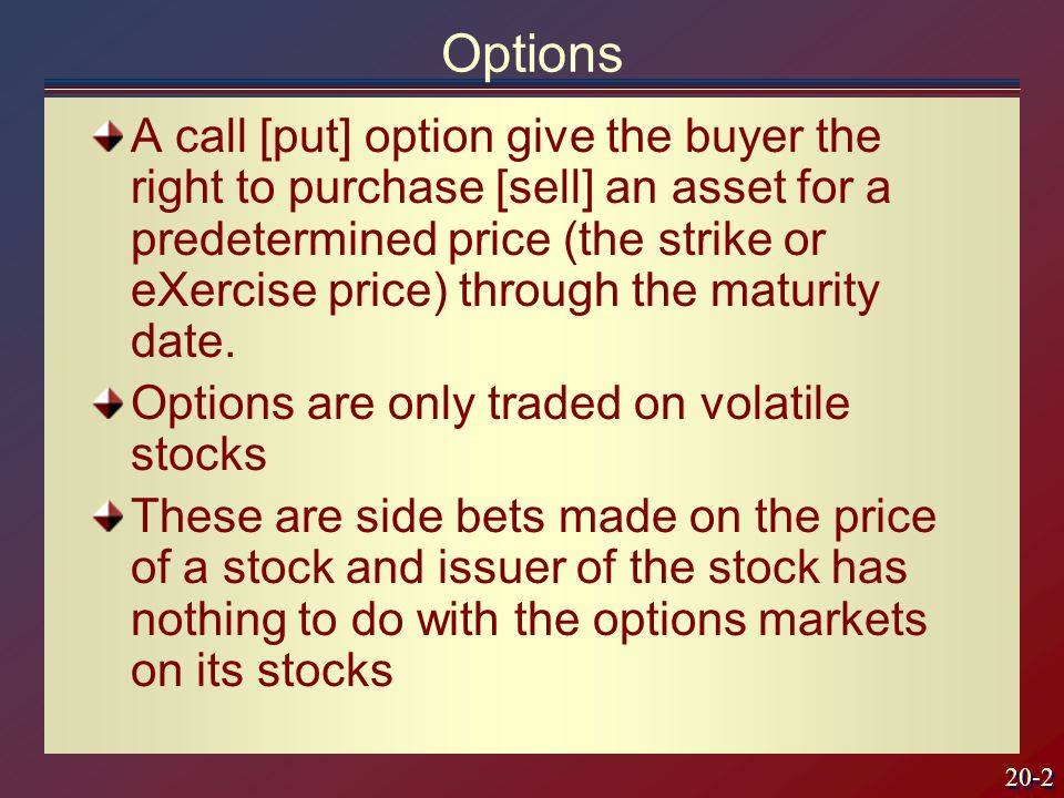 20-2 Options A call [put] option give the buyer the right to purchase [sell] an asset for a predetermined price (the strike or eXercise price) through the maturity date.