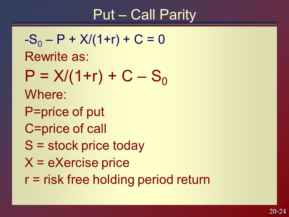 20-24 Put – Call Parity -S 0 – P + X/(1+r) + C = 0 Rewrite as: P = X/(1+r) + C – S 0 Where: P=price of put C=price of call S = stock price today X = eXercise price r = risk free holding period return