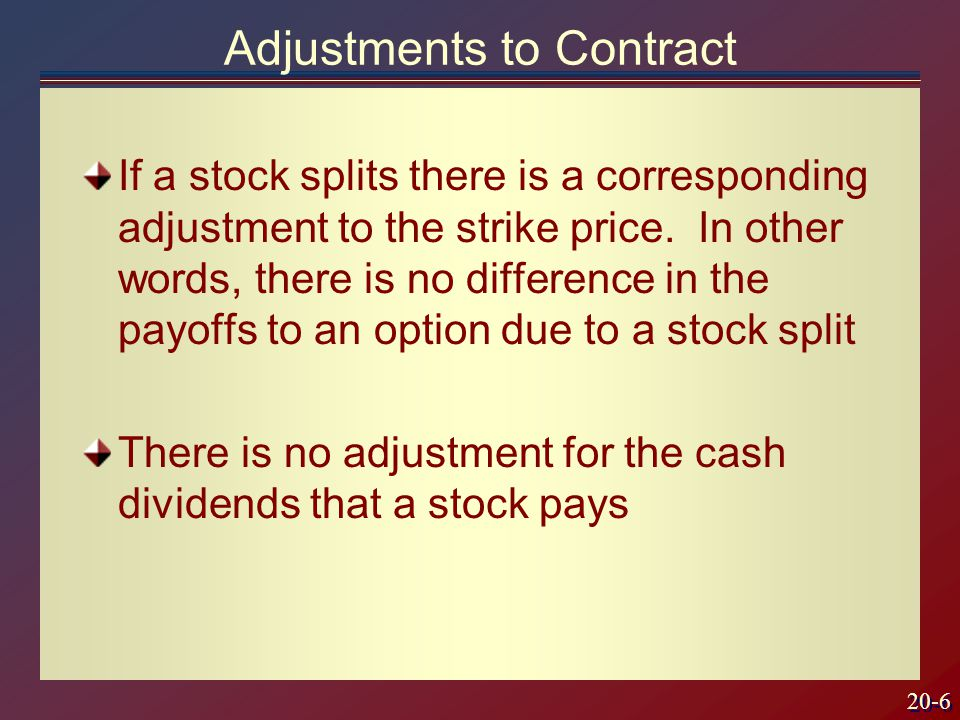 20-6 Adjustments to Contract If a stock splits there is a corresponding adjustment to the strike price.