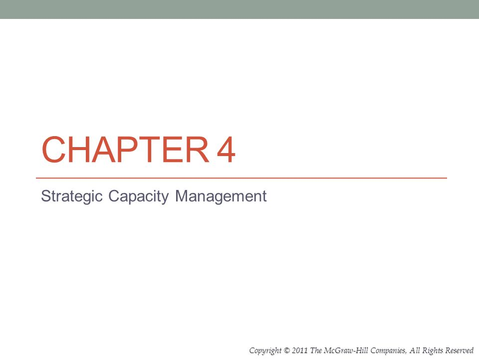 Copyright © 2011 The McGraw-Hill Companies, All Rights Reserved CHAPTER 4 Strategic Capacity Management