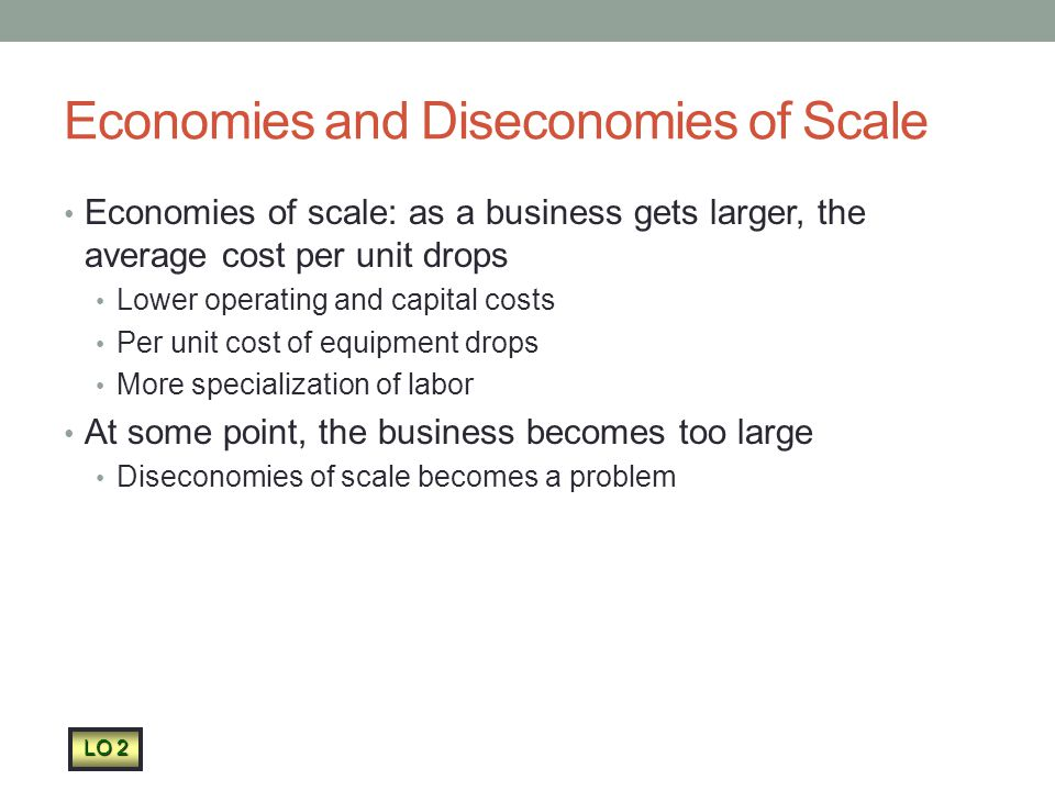 Economies and Diseconomies of Scale Economies of scale: as a business gets larger, the average cost per unit drops Lower operating and capital costs Per unit cost of equipment drops More specialization of labor At some point, the business becomes too large Diseconomies of scale becomes a problem LO 2