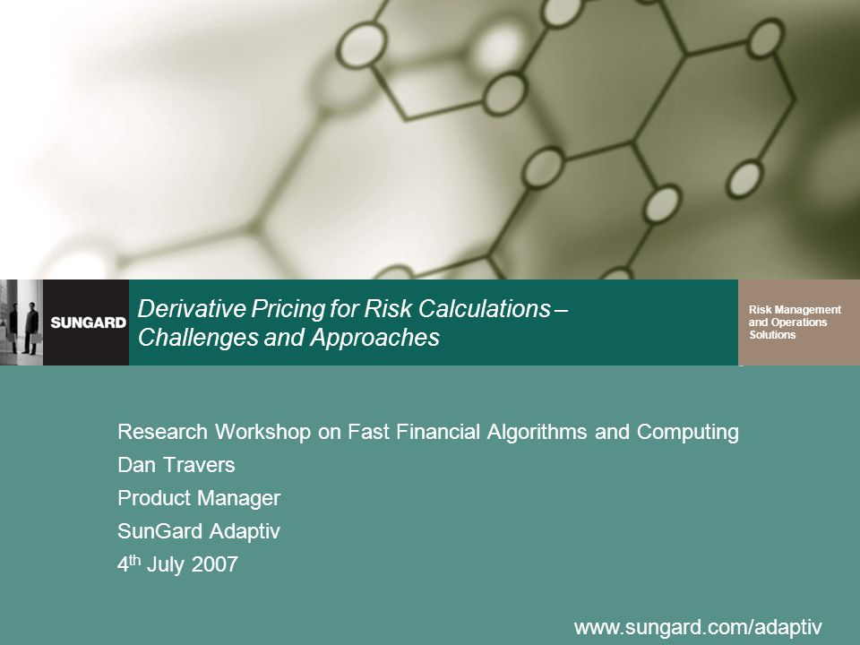 www.sungard.com/adaptiv Risk Management and Operations Solutions Derivative Pricing for Risk Calculations – Challenges and Approaches Research Worksho