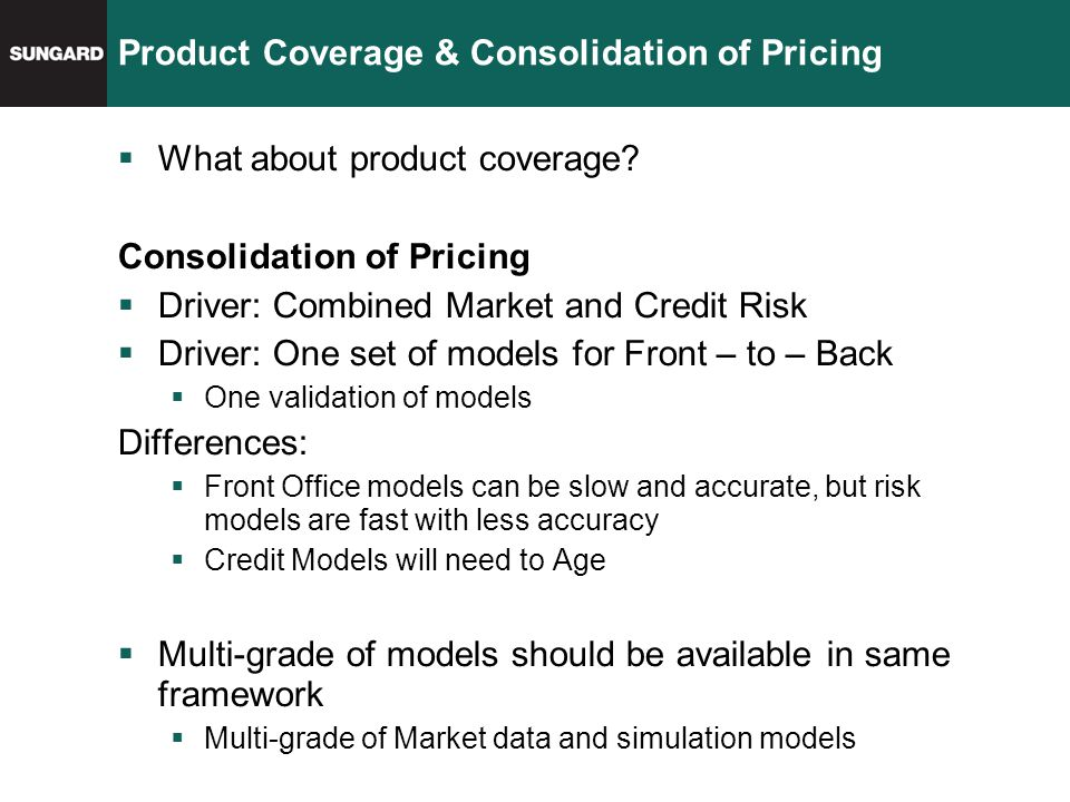 Product Coverage & Consolidation of Pricing  What about product coverage? Consolidation of Pricing  Driver: Combined Market and Credit Risk  Driver