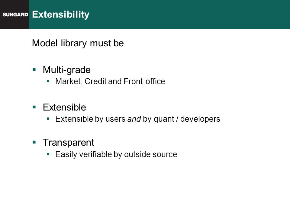Extensibility Model library must be  Multi-grade  Market, Credit and Front-office  Extensible  Extensible by users and by quant / developers  Transparent  Easily verifiable by outside source