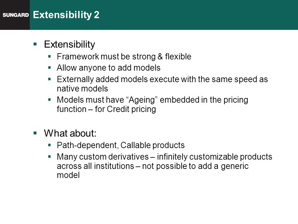Extensibility 2  Extensibility  Framework must be strong & flexible  Allow anyone to add models  Externally added models execute with the same speed as native models  Models must have Ageing embedded in the pricing function – for Credit pricing  What about:  Path-dependent, Callable products  Many custom derivatives – infinitely customizable products across all institutions – not possible to add a generic model