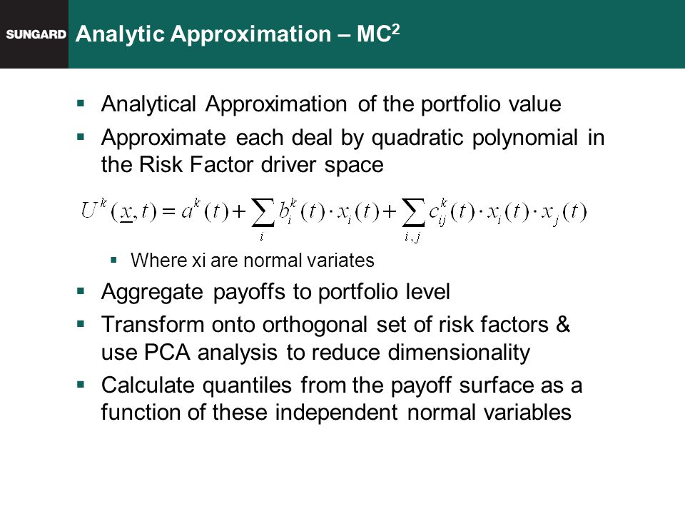 Analytic Approximation – MC 2  Analytical Approximation of the portfolio value  Approximate each deal by quadratic polynomial in the Risk Factor driver space  Where xi are normal variates  Aggregate payoffs to portfolio level  Transform onto orthogonal set of risk factors & use PCA analysis to reduce dimensionality  Calculate quantiles from the payoff surface as a function of these independent normal variables