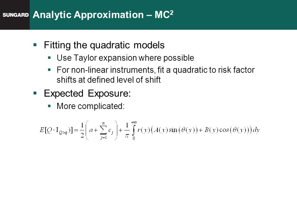 Analytic Approximation – MC 2  Fitting the quadratic models  Use Taylor expansion where possible  For non-linear instruments, fit a quadratic to risk factor shifts at defined level of shift  Expected Exposure:  More complicated: