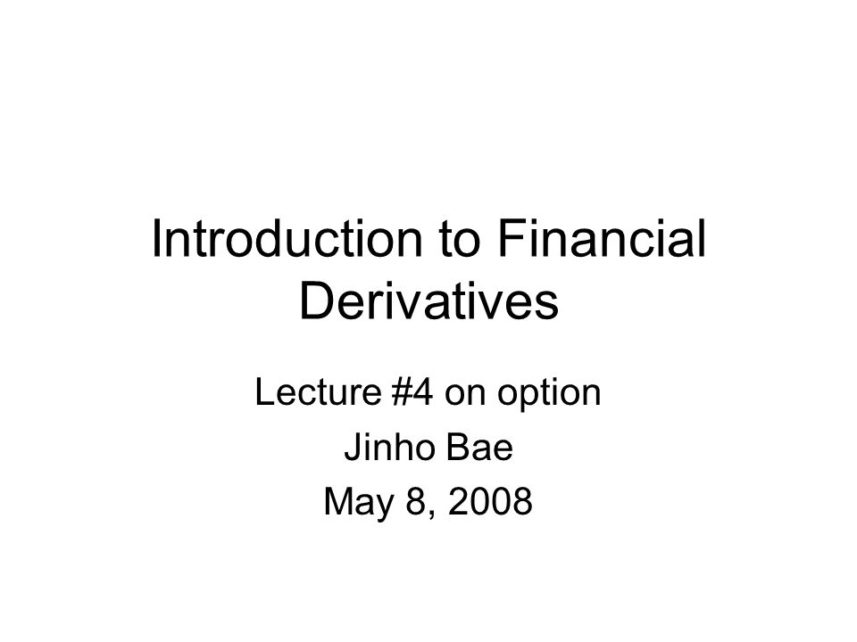 Introduction to Financial Derivatives Lecture #4 on option Jinho Bae May 8, 2008