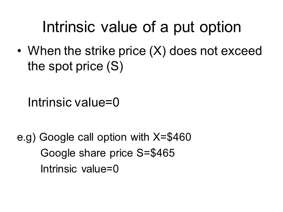 Intrinsic value of a put option When the strike price (X) does not exceed the spot price (S) Intrinsic value=0 e.g) Google call option with X=$460 Google share price S=$465 Intrinsic value=0