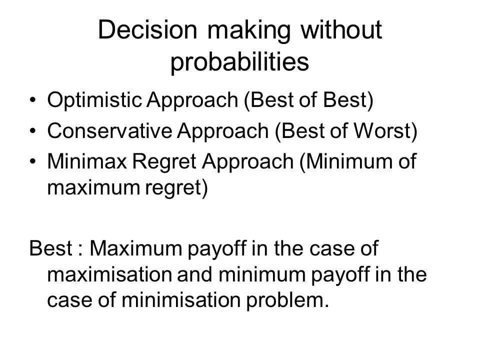 Decision making without probabilities Optimistic Approach (Best of Best) Conservative Approach (Best of Worst) Minimax Regret Approach (Minimum of max