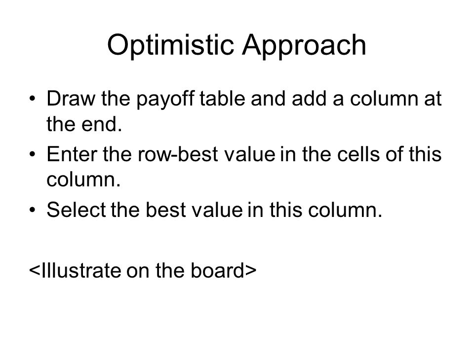 Optimistic Approach Draw the payoff table and add a column at the end. Enter the row-best value in the cells of this column. Select the best value in