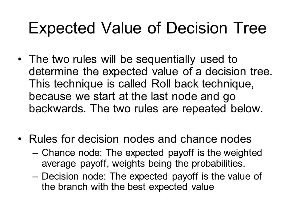 Expected Value of Decision Tree The two rules will be sequentially used to determine the expected value of a decision tree. This technique is called R