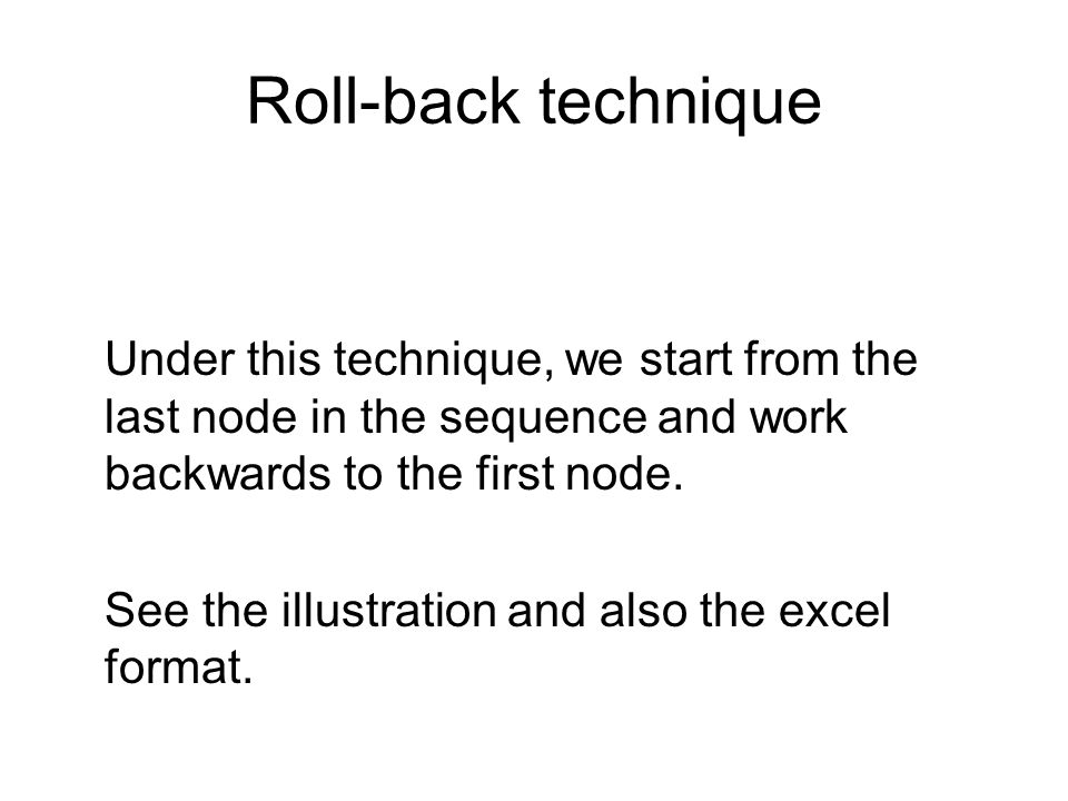 Roll-back technique Under this technique, we start from the last node in the sequence and work backwards to the first node. See the illustration and a