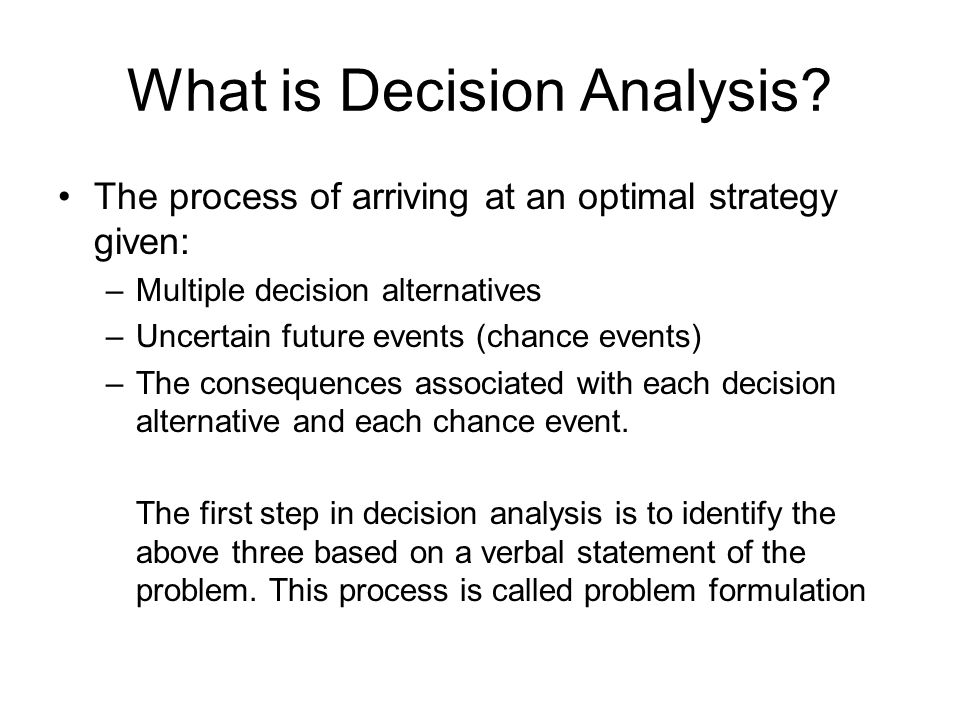 What is Decision Analysis? The process of arriving at an optimal strategy given: –Multiple decision alternatives –Uncertain future events (chance even