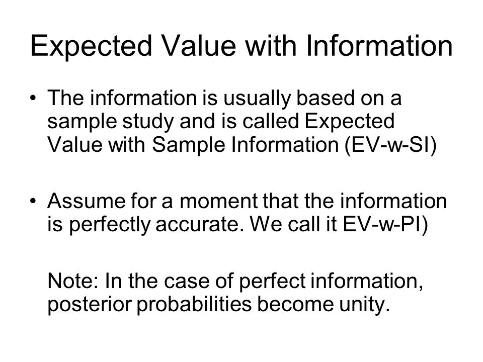 Expected Value with Information The information is usually based on a sample study and is called Expected Value with Sample Information (EV-w-SI) Assu