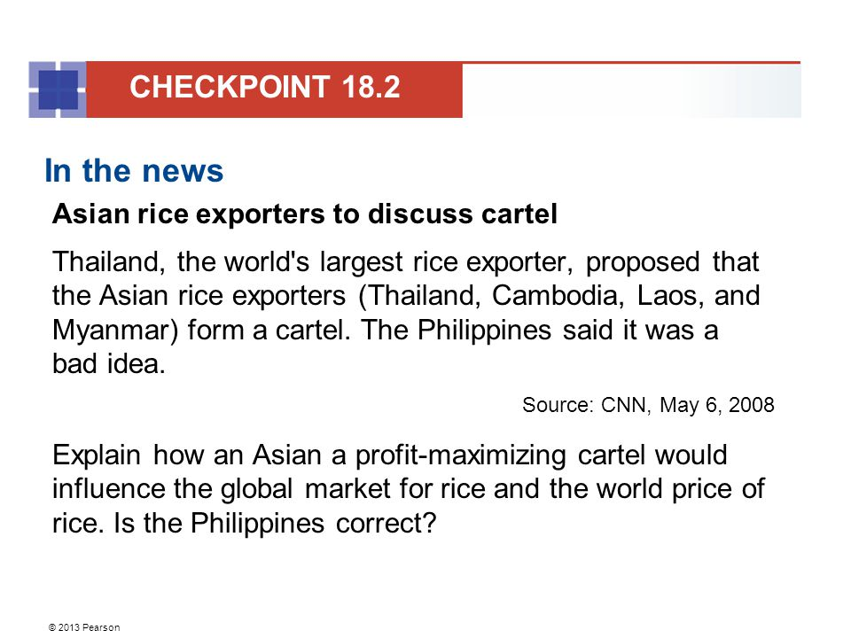 © 2013 Pearson In the news Asian rice exporters to discuss cartel Thailand, the world s largest rice exporter, proposed that the Asian rice exporters (Thailand, Cambodia, Laos, and Myanmar) form a cartel.