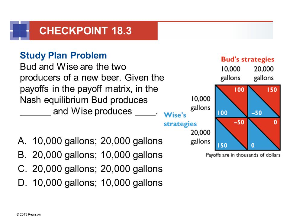 © 2013 Pearson CHECKPOINT 18.3 Study Plan Problem Bud and Wise are the two producers of a new beer.