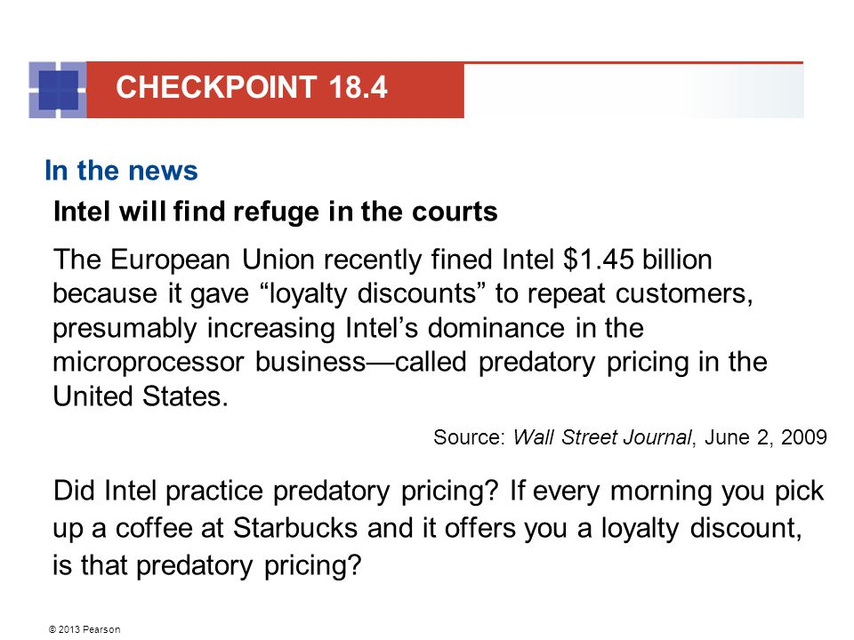 © 2013 Pearson In the news Intel will find refuge in the courts The European Union recently fined Intel $1.45 billion because it gave loyalty discounts to repeat customers, presumably increasing Intel's dominance in the microprocessor business—called predatory pricing in the United States.