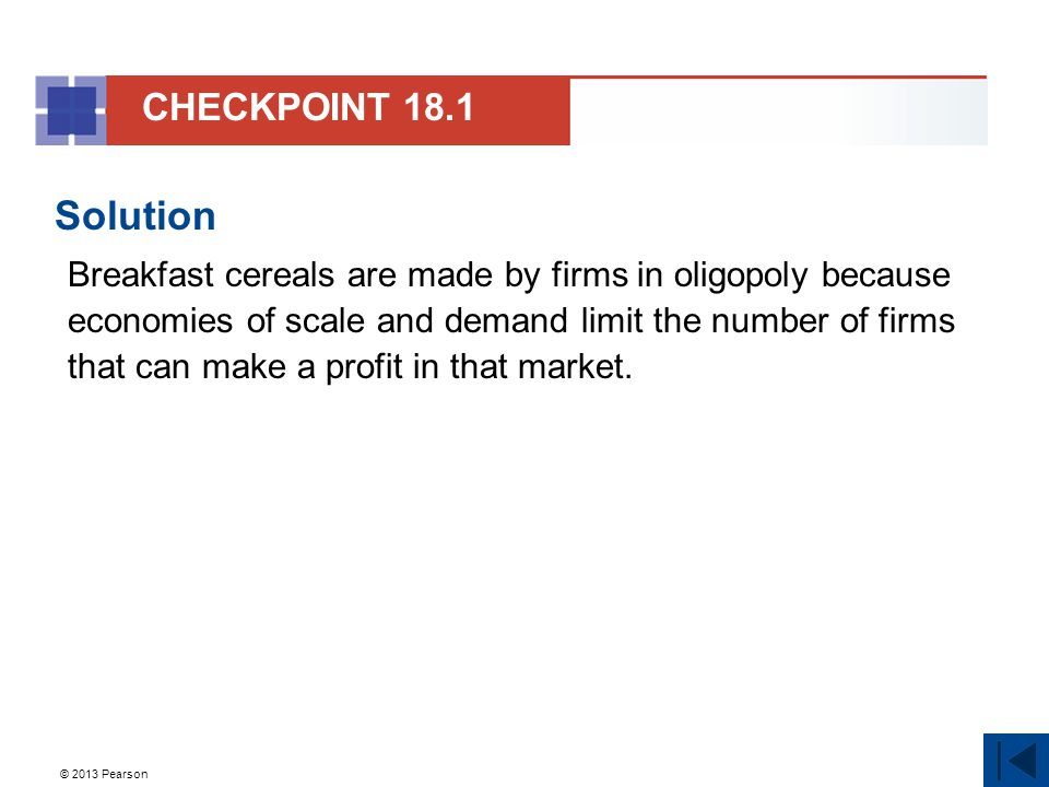 © 2013 Pearson Solution Breakfast cereals are made by firms in oligopoly because economies of scale and demand limit the number of firms that can make a profit in that market.