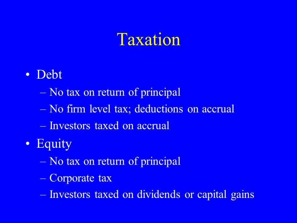 Taxation Debt –No tax on return of principal –No firm level tax; deductions on accrual –Investors taxed on accrual Equity –No tax on return of principal –Corporate tax –Investors taxed on dividends or capital gains