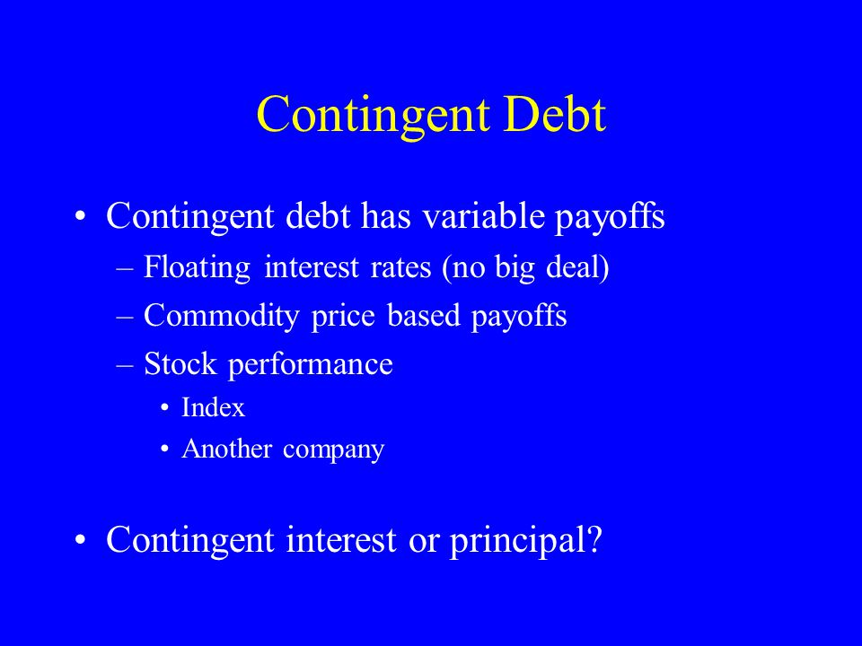 Contingent Debt Contingent debt has variable payoffs –Floating interest rates (no big deal) –Commodity price based payoffs –Stock performance Index Another company Contingent interest or principal
