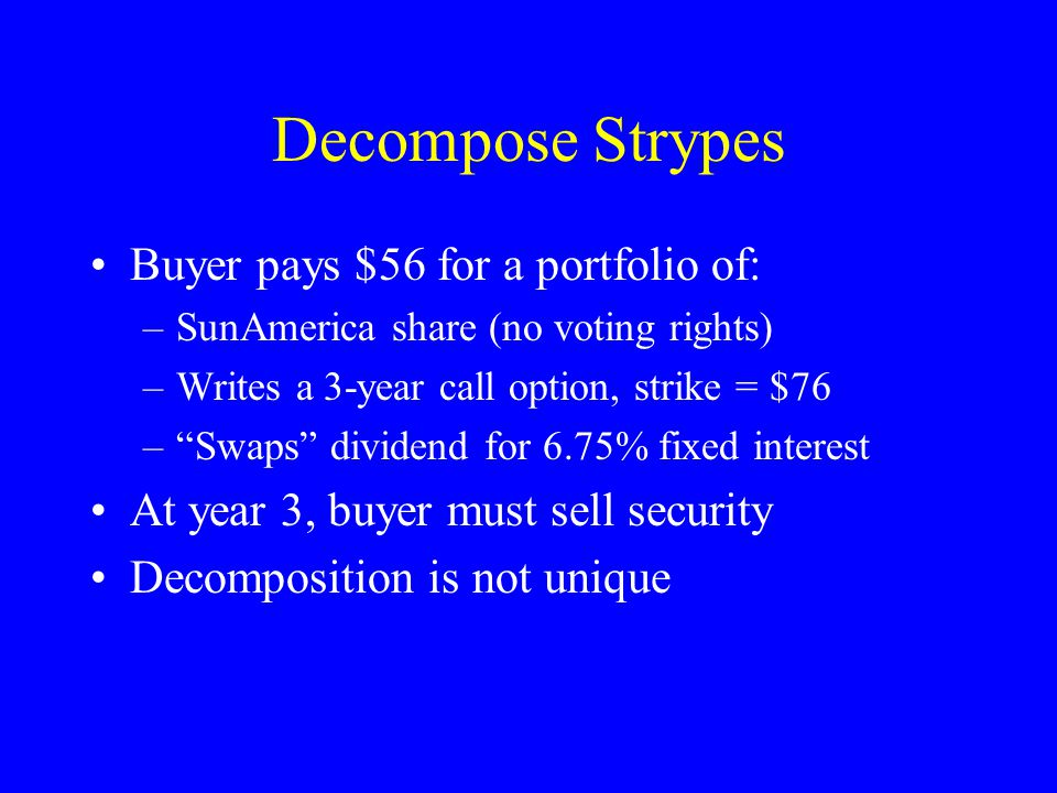 Decompose Strypes Buyer pays $56 for a portfolio of: –SunAmerica share (no voting rights) –Writes a 3-year call option, strike = $76 – Swaps dividend for 6.75% fixed interest At year 3, buyer must sell security Decomposition is not unique