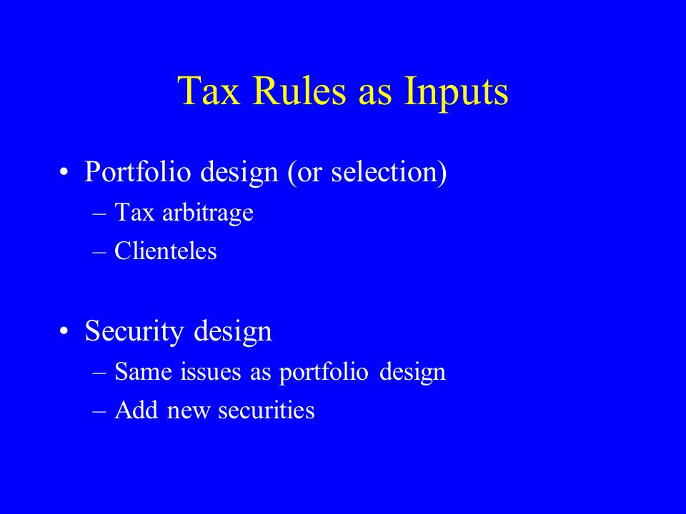 Tax Rules as Inputs Portfolio design (or selection) –Tax arbitrage –Clienteles Security design –Same issues as portfolio design –Add new securities