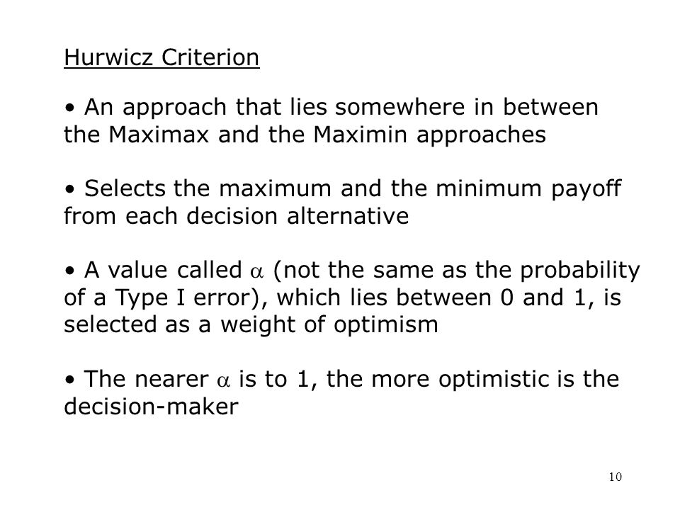10 Hurwicz Criterion An approach that lies somewhere in between the Maximax and the Maximin approaches Selects the maximum and the minimum payoff from each decision alternative A value called  (not the same as the probability of a Type I error), which lies between 0 and 1, is selected as a weight of optimism The nearer  is to 1, the more optimistic is the decision-maker