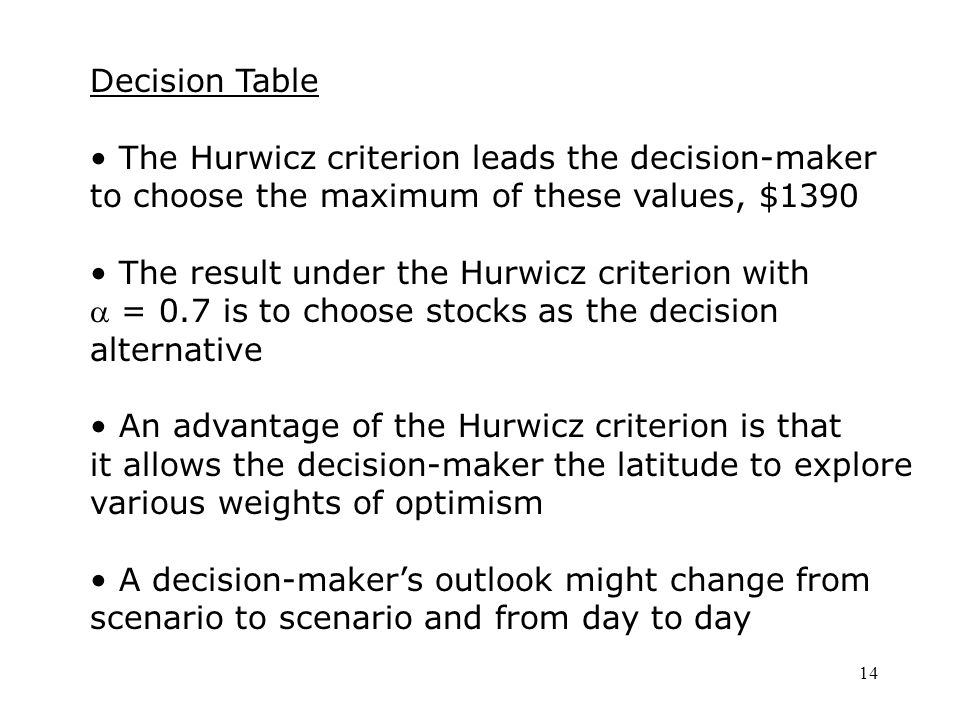 14 Decision Table The Hurwicz criterion leads the decision-maker to choose the maximum of these values, $1390 The result under the Hurwicz criterion with  = 0.7 is to choose stocks as the decision alternative An advantage of the Hurwicz criterion is that it allows the decision-maker the latitude to explore various weights of optimism A decision-maker's outlook might change from scenario to scenario and from day to day