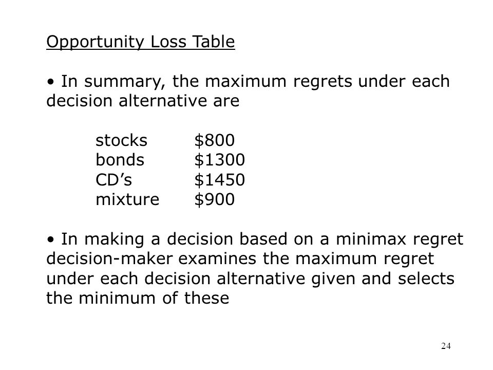 24 Opportunity Loss Table In summary, the maximum regrets under each decision alternative are stocks$800 bonds$1300 CD's$1450 mixture$900 In making a decision based on a minimax regret decision-maker examines the maximum regret under each decision alternative given and selects the minimum of these