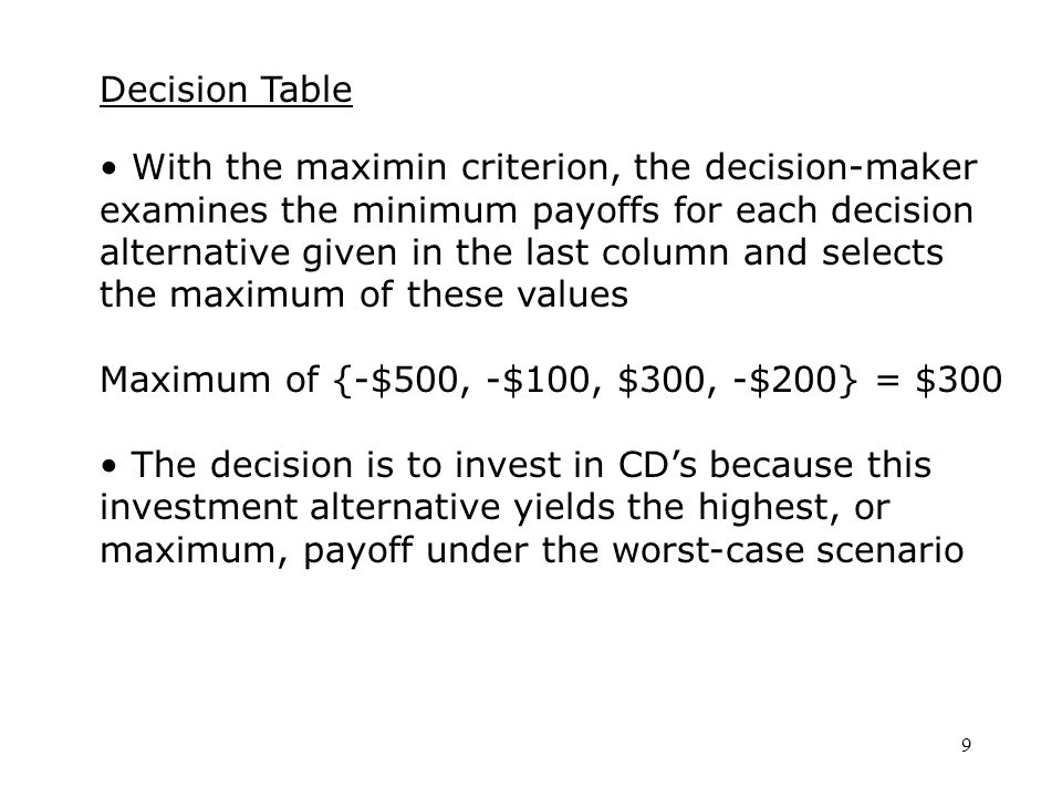 9 Decision Table With the maximin criterion, the decision-maker examines the minimum payoffs for each decision alternative given in the last column and selects the maximum of these values Maximum of {-$500, -$100, $300, -$200} = $300 The decision is to invest in CD's because this investment alternative yields the highest, or maximum, payoff under the worst-case scenario
