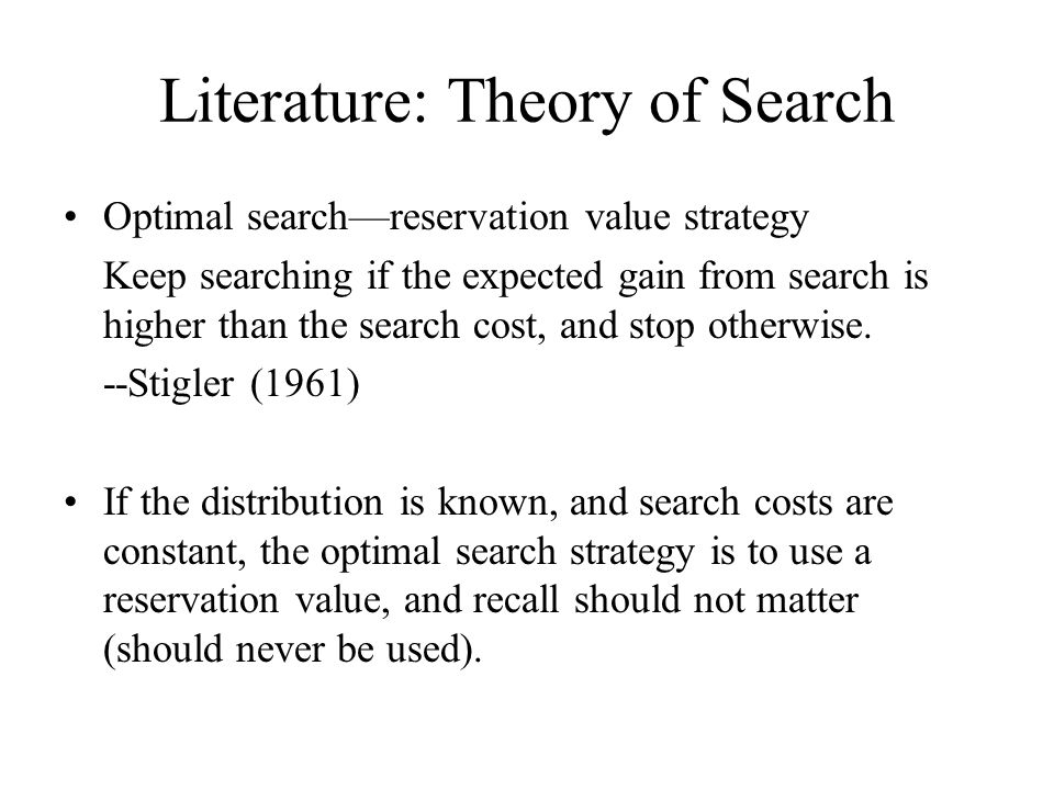 Literature: Experiments on Search Schotter and Braunstein (1981): optimal search— reservation value strategy Kohn and Shavell (1974): With increased search costs, players become less selective Sonnemans (1996), (1997): subjects write down strategies instead of realized points Cox and Oaxaca (1989), (1996), (2000): finite horizon, unknown distribution Hey (1981), (1987): individual behavior, rules of thumb They found that search is highly efficient (in terms of earnings) and there is some tendency to recall.