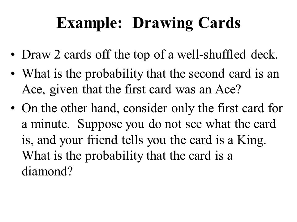 Example: Drawing Cards Draw 2 cards off the top of a well-shuffled deck. What is the probability that the second card is an Ace, given that the first
