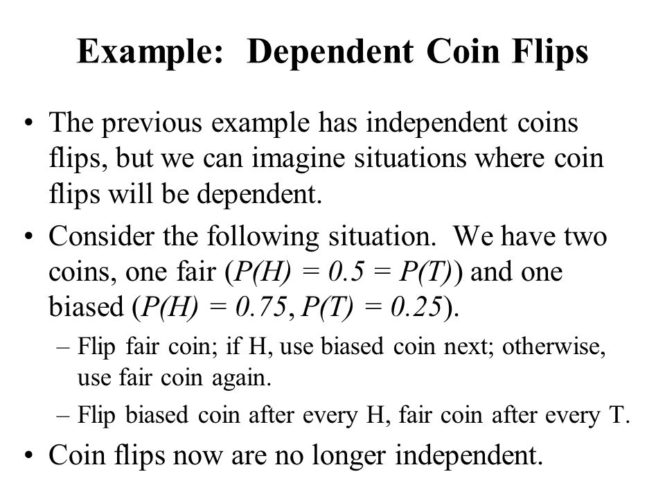 Example: Dependent Coin Flips The previous example has independent coins flips, but we can imagine situations where coin flips will be dependent. Cons