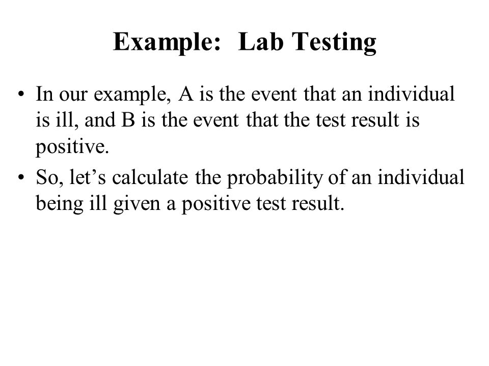 Example: Lab Testing In our example, A is the event that an individual is ill, and B is the event that the test result is positive. So, let's calculat