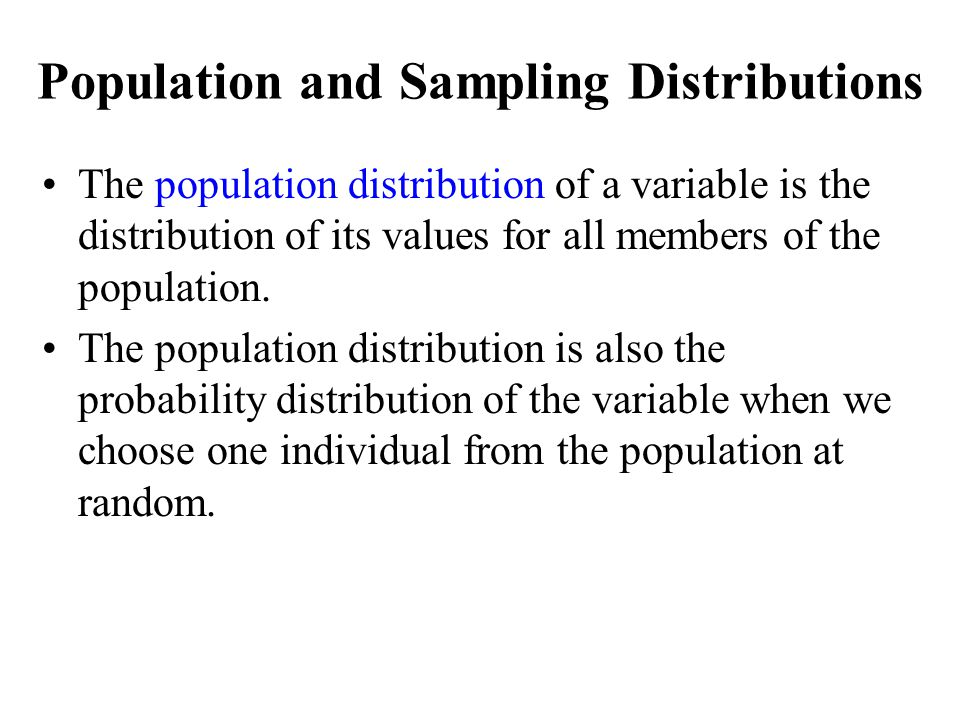 Population and Sampling Distributions The population distribution of a variable is the distribution of its values for all members of the population. T