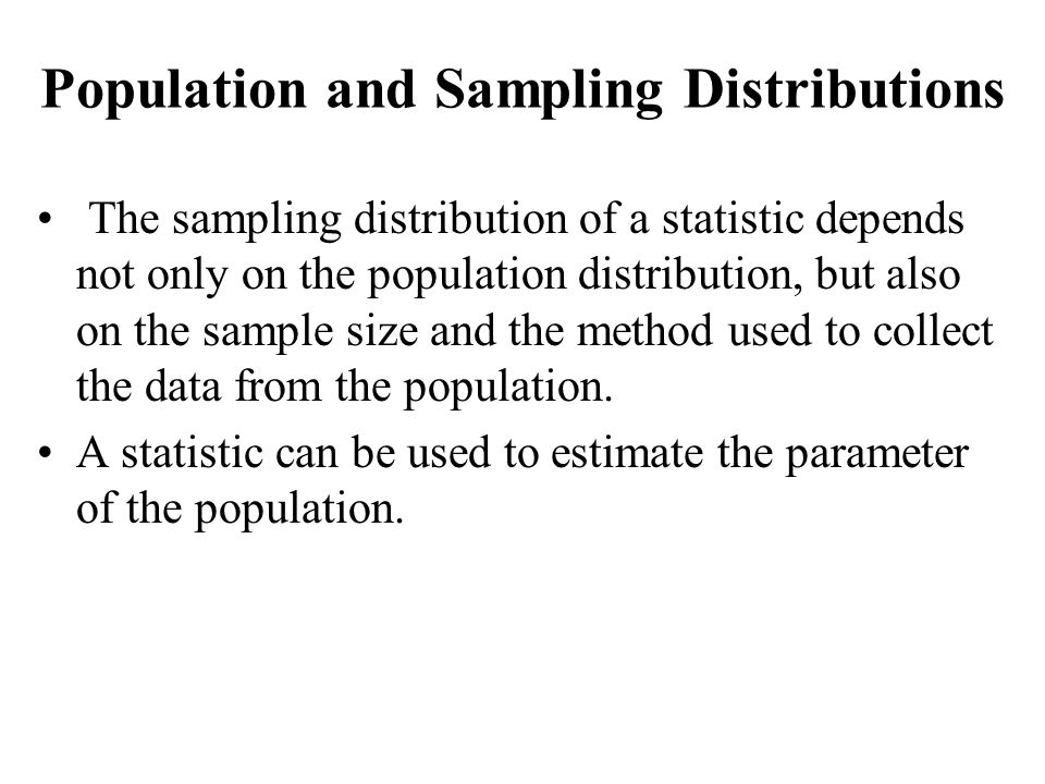 The sampling distribution of a statistic depends not only on the population distribution, but also on the sample size and the method used to collect t