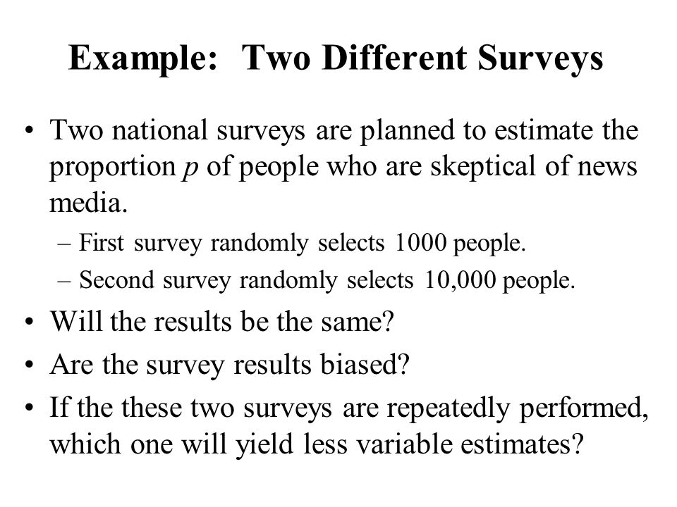 Example: Two Different Surveys Two national surveys are planned to estimate the proportion p of people who are skeptical of news media. –First survey