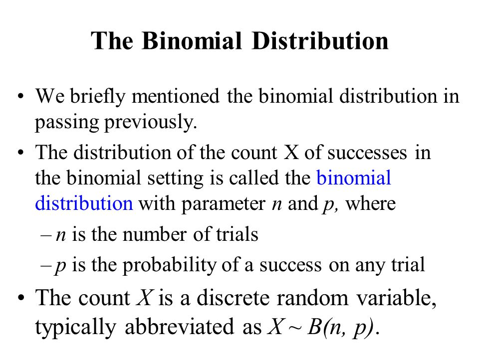 The Binomial Distribution We briefly mentioned the binomial distribution in passing previously. The distribution of the count X of successes in the bi