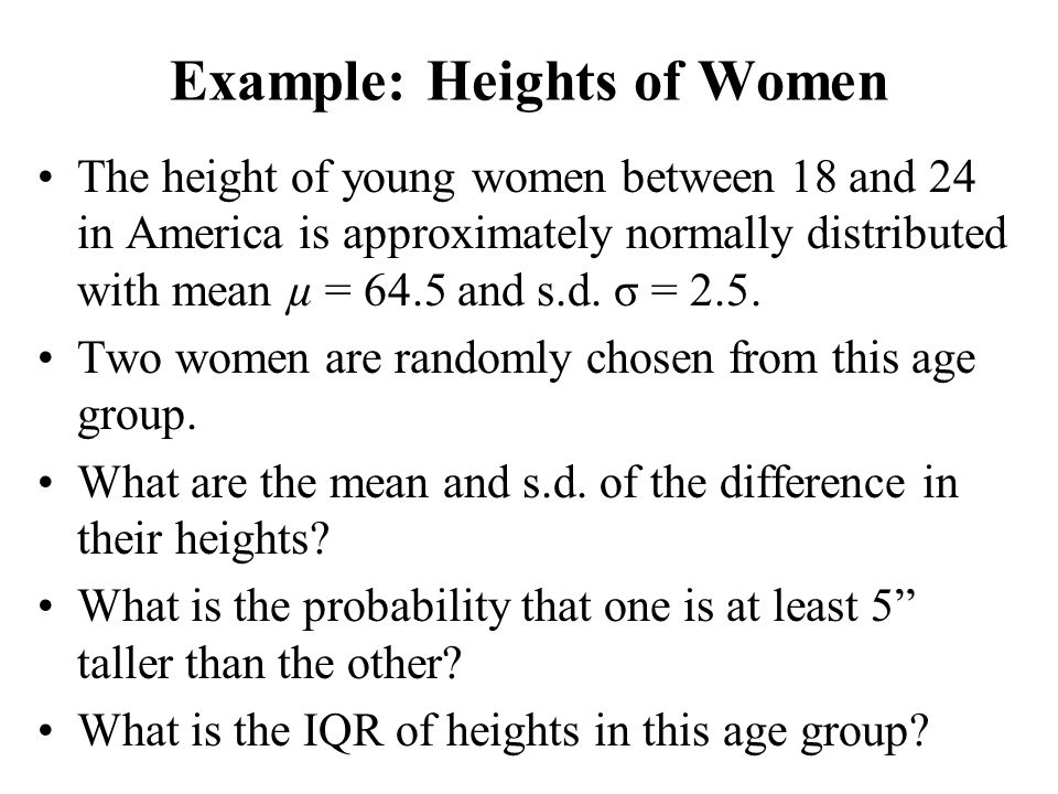 Example: Heights of Women The height of young women between 18 and 24 in America is approximately normally distributed with mean µ = 64.5 and s.d. σ =
