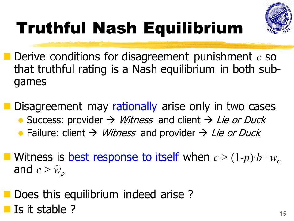 15 Truthful Nash Equilibrium Derive conditions for disagreement punishment c so that truthful rating is a Nash equilibrium in both sub- games Disagreement may rationally arise only in two cases Success: provider  Witness and client  Lie or Duck Failure: client  Witness and provider  Lie or Duck Witness is best response to itself when c > (1-p)·b+w c and c > w p Does this equilibrium indeed arise .
