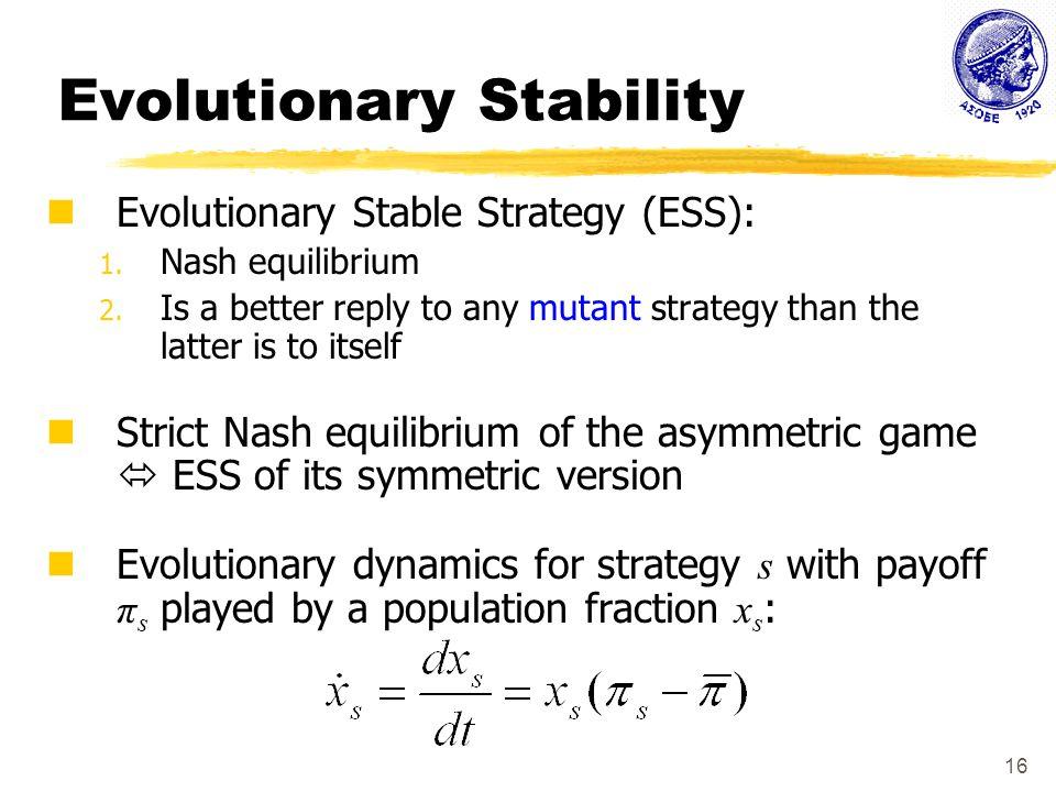 16 Evolutionary Stability Evolutionary Stable Strategy (ESS): 1.