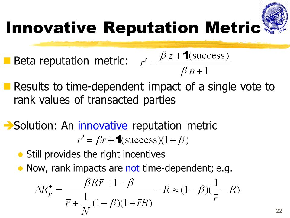 22 Innovative Reputation Metric Beta reputation metric: Results to time-dependent impact of a single vote to rank values of transacted parties  Solution: An innovative reputation metric Still provides the right incentives Now, rank impacts are not time-dependent; e.g.