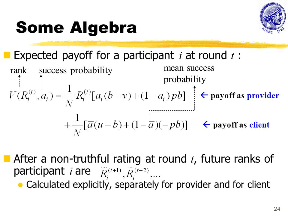 24 Some Algebra Expected payoff for a participant i at round t : After a non-truthful rating at round t, future ranks of participant i are Calculated explicitly, separately for provider and for client ranksuccess probability mean success probability  payoff as client  payoff as provider