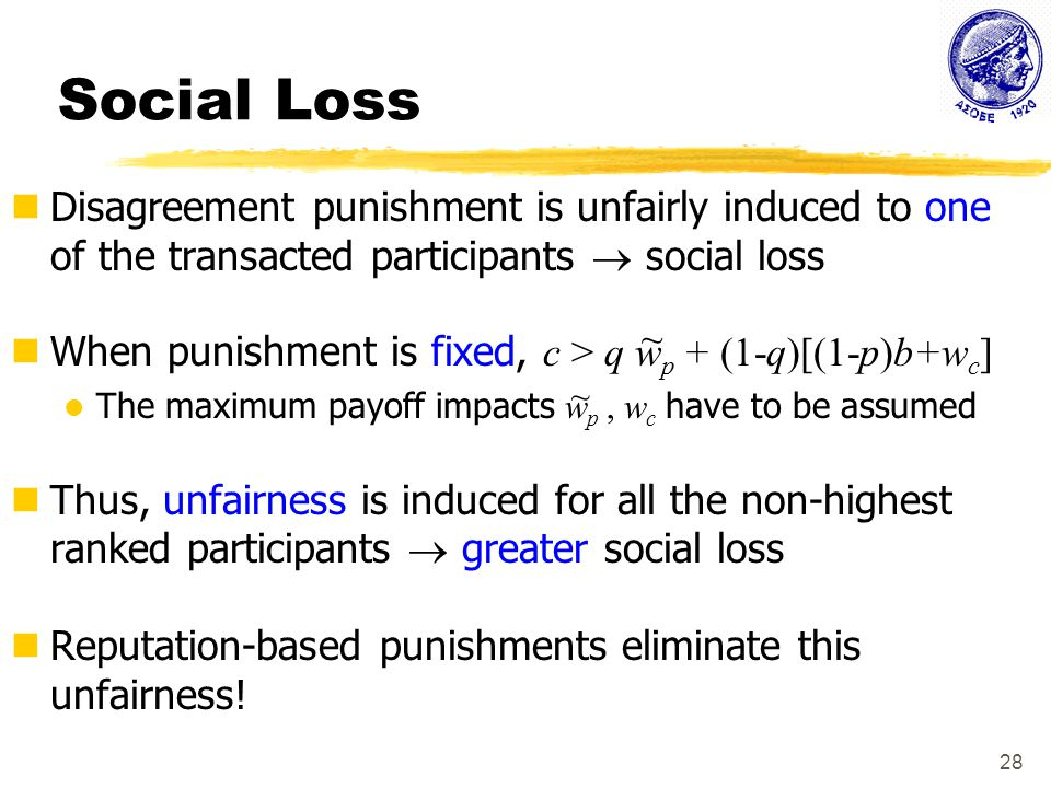 28 Social Loss Disagreement punishment is unfairly induced to one of the transacted participants  social loss When punishment is fixed, c > q w p + (1-q)[(1-p)b+w c ] The maximum payoff impacts w p, w c have to be assumed Thus, unfairness is induced for all the non-highest ranked participants  greater social loss Reputation-based punishments eliminate this unfairness.