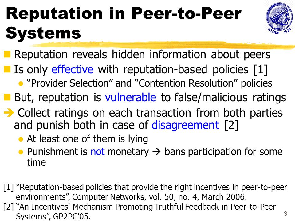 3 Reputation in Peer-to-Peer Systems Reputation reveals hidden information about peers Is only effective with reputation-based policies [1] Provider Selection and Contention Resolution policies But, reputation is vulnerable to false/malicious ratings  Collect ratings on each transaction from both parties and punish both in case of disagreement [2] At least one of them is lying Punishment is not monetary  bans participation for some time [1] Reputation-based policies that provide the right incentives in peer-to-peer environments , Computer Networks, vol.