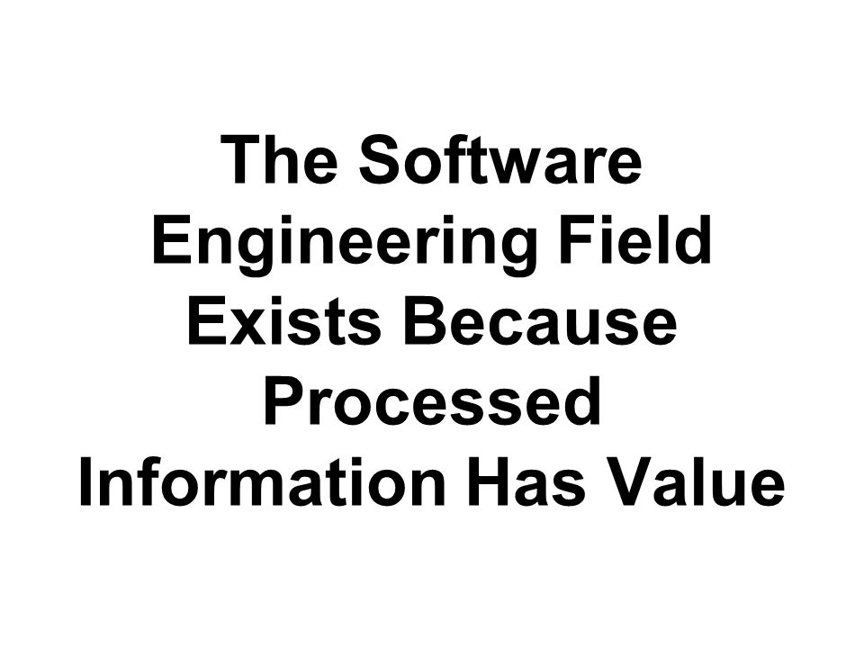 The Software Engineering Field Exists Because Processed Information Has Value