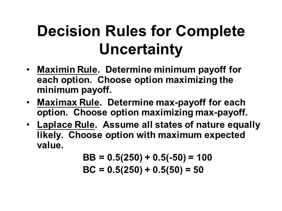 Decision Rules for Complete Uncertainty Maximin Rule. Determine minimum payoff for each option. Choose option maximizing the minimum payoff. Maximax R