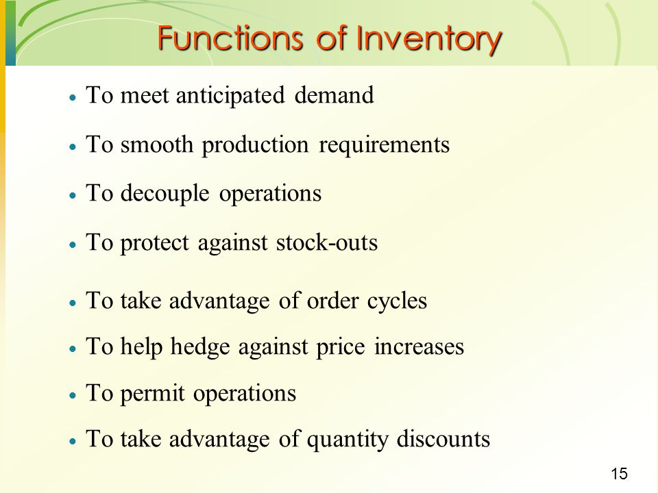 15 Functions of Inventory  To meet anticipated demand  To smooth production requirements  To decouple operations  To protect against stock-outs 