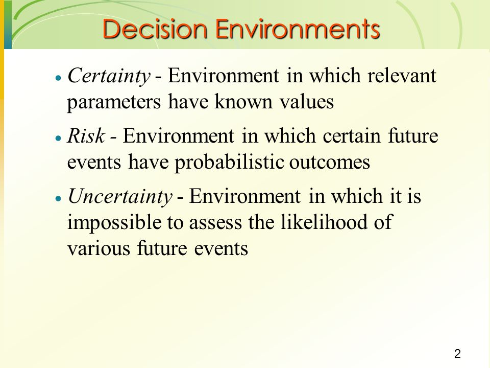 2  Certainty - Environment in which relevant parameters have known values  Risk - Environment in which certain future events have probabilistic outc